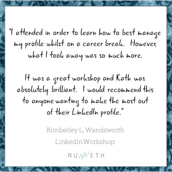Runneth London client review: It was a great workshop and Kath was absolutely brilliant. I would recommend this to anyone wanting to make the most out of their LinkedIn profile. Kimberley, Wandsworth, London (LinkedIn Workshop)